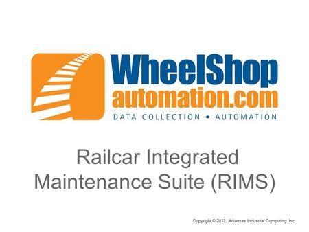 Railcar Integrated Maintenance Suite (RIMS) Copyright © 2012, Arkansas Industrial Computing, Inc.
