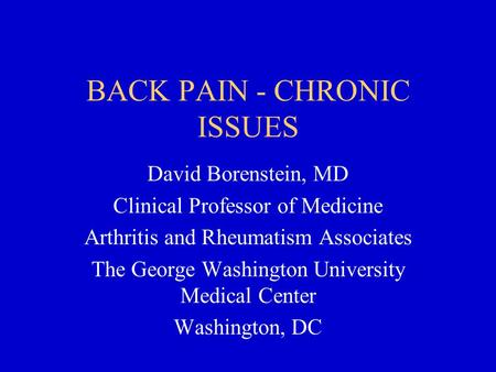 BACK PAIN - CHRONIC ISSUES David Borenstein, MD Clinical Professor of Medicine Arthritis and Rheumatism Associates The George Washington University Medical.
