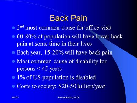 3/4/03Steven Stoltz, M.D. Back Pain 2 nd most common cause for office visit 60-80% of population will have lower back pain at some time in their lives.