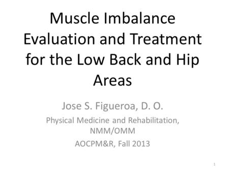 1 Muscle Imbalance Evaluation and Treatment for the Low Back and Hip Areas Jose S. Figueroa, D. O. Physical Medicine and Rehabilitation, NMM/OMM AOCPM&R,