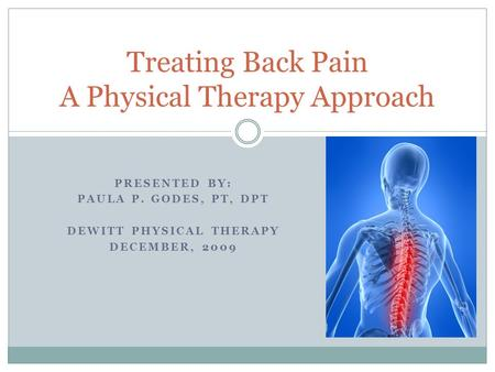 PRESENTED BY: PAULA P. GODES, PT, DPT DEWITT PHYSICAL THERAPY DECEMBER, 2009 Treating Back Pain A Physical Therapy Approach.