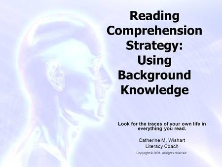 Reading Comprehension Strategy: Using Background Knowledge Look for the traces of your own life in everything you read. Catherine M. Wishart Literacy Coach.