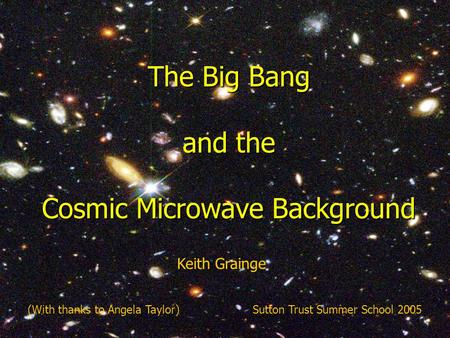 The complete history of the Universe (abridged) The Big Bang and the Cosmic Microwave Background (With thanks to Angela Taylor)Sutton Trust Summer School.