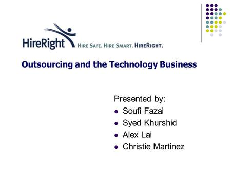 Outsourcing and the Technology Business Presented by: Soufi Fazai Syed Khurshid Alex Lai Christie Martinez.