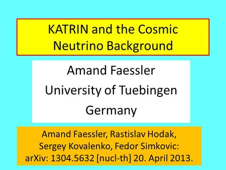KATRIN and the Cosmic Neutrino Background Amand Faessler University of Tuebingen Germany Amand Faessler, Rastislav Hodak, Sergey Kovalenko, Fedor Simkovic: