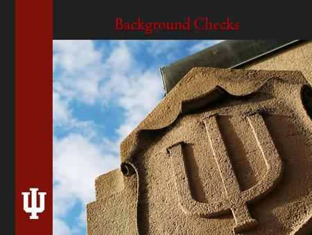 Background Checks. Why Conduct Background Checks? INDIANA UNIVERSITY 1.