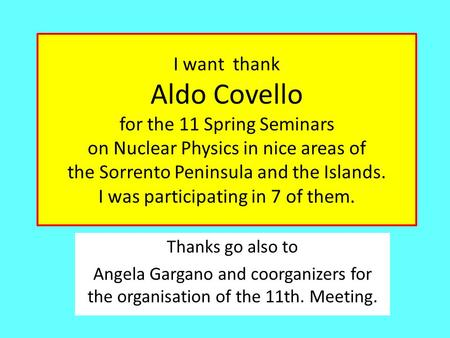I want thank Aldo Covello for the 11 Spring Seminars on Nuclear Physics in nice areas of the Sorrento Peninsula and the Islands. I was participating in.