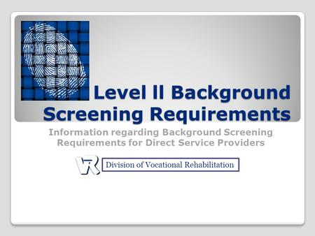Level ll Background Screening Requirements Information regarding Background Screening Requirements for Direct Service Providers Division of Vocational.