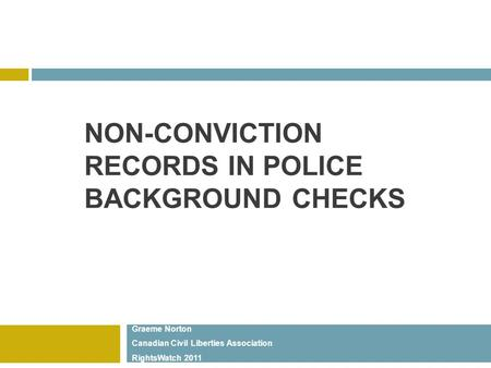 NON-CONVICTION RECORDS IN POLICE BACKGROUND CHECKS Graeme Norton Canadian Civil Liberties Association RightsWatch 2011.