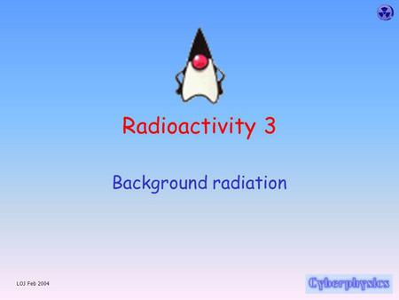 LOJ Feb 2004 Radioactivity 3 Background radiation.