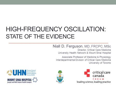 HIGH-FREQUENCY OSCILLATION: STATE OF THE EVIDENCE Niall D. Ferguson, MD, FRCPC, MSc Director, Critical Care Medicine University Health Network & Mount.