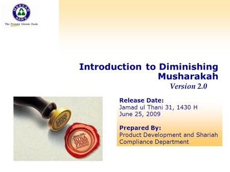 Concept of Diminishing Musharakah Introduction to Diminishing Musharakah Version 2.0 Release Date: Jamad ul Thani 31, 1430 H June 25, 2009 Prepared By: