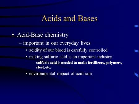 Acids and Bases Acid-Base chemistry –important in our everyday lives acidity of our blood is carefully controlled making sulfuric acid is an important.