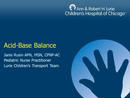 Acid-Base Balance Janis Rusin APN, MSN, CPNP-AC Pediatric Nurse Practitioner Lurie Children's Transport Team.
