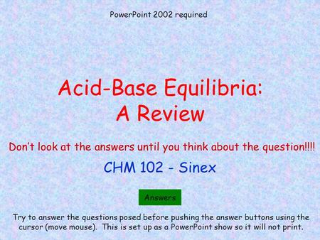 Acid-Base Equilibria: A Review CHM 102 - Sinex Try to answer the questions posed before pushing the answer buttons using the cursor (move mouse). This.