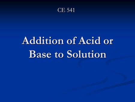 Addition of Acid or Base to Solution CE 541. When adding Base or Acid to Solution: Interaction between different chemical species occur Interaction between.