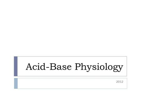 Acid-Base Physiology 2012. Objectives  Understand normal mechanisms and regulation of acid-base balance  Interpret blood gases  Understand the effects.