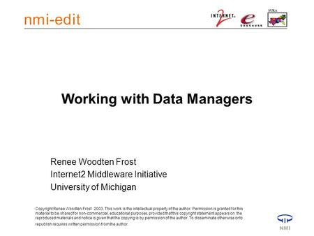 Working with Data Managers Renee Woodten Frost Internet2 Middleware Initiative University of Michigan Copyright Renee Woodten Frost 2003. This work is.