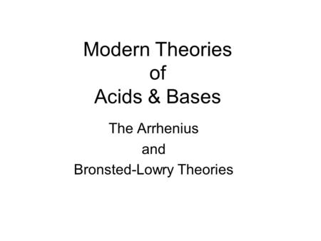 Modern Theories of Acids & Bases The Arrhenius and Bronsted-Lowry Theories.