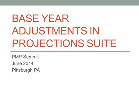 BASE YEAR ADJUSTMENTS IN PROJECTIONS SUITE PMP Summit June 2014 Pittsburgh PA.