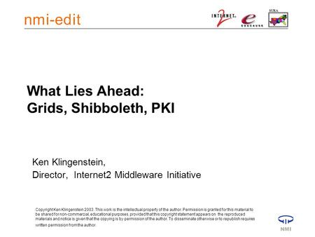 What Lies Ahead: Grids, Shibboleth, PKI Ken Klingenstein, Director, Internet2 Middleware Initiative Copyright Ken Klingenstein 2003. This work is the intellectual.