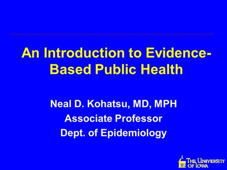 An Introduction to Evidence- Based Public Health Neal D. Kohatsu, MD, MPH Associate Professor Dept. of Epidemiology.
