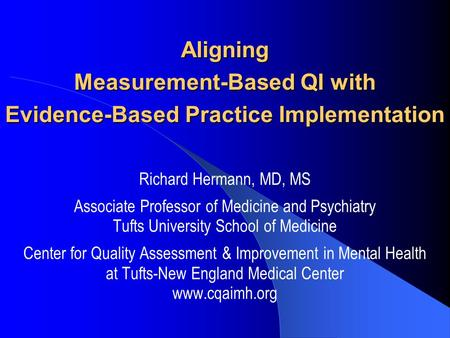 Aligning Measurement-Based QI with Evidence-Based Practice Implementation Richard Hermann, MD, MS Associate Professor of Medicine and Psychiatry Tufts.