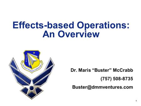 "1 Effects-based Operations: An Overview Dr. Maris ""Buster"" McCrabb (757) 508-8735"