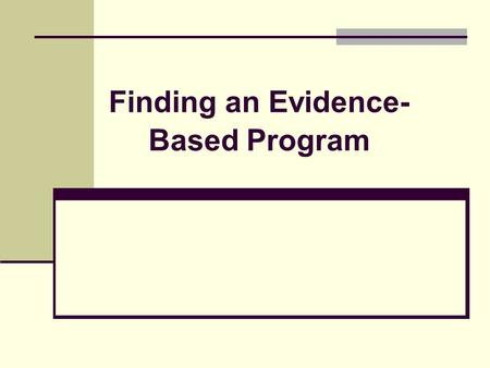 Finding an Evidence- Based Program. Objectives Know how to use your needs assessment and program goals and objectives to help you select your program.