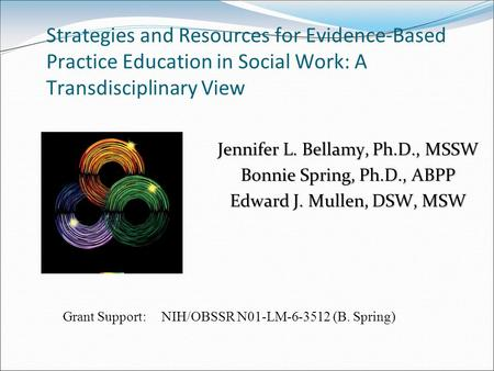 Strategies and Resources for Evidence-Based Practice Education in Social Work: A Transdisciplinary View Jennifer L. Bellamy, Ph.D., MSSW Bonnie Spring,