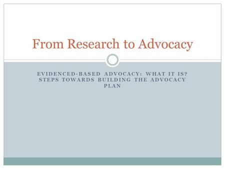 EVIDENCED-BASED ADVOCACY: WHAT IT IS? STEPS TOWARDS BUILDING THE ADVOCACY PLAN From Research to Advocacy.