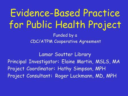 Evidence-Based Practice for Public Health Project Funded by a CDC/ATPM Cooperative Agreement Lamar Soutter Library Principal Investigator: Elaine Martin,