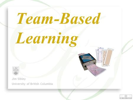 1 Team-Based Learning Jim Sibley University of British Columbia.
