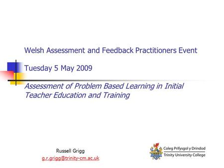 Welsh Assessment and Feedback Practitioners Event Tuesday 5 May 2009 Assessment of Problem Based Learning in Initial Teacher Education and Training Russell.