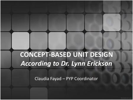 CONCEPT-BASED UNIT DESIGN According to Dr. Lynn Erickson Claudia Fayad – PYP Coordinator.