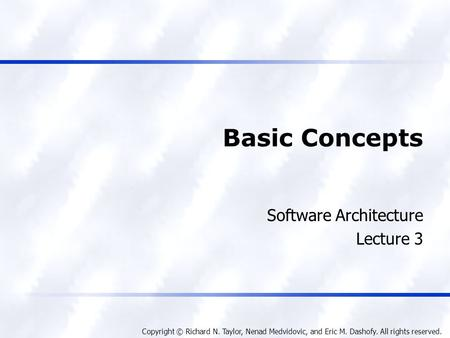 Copyright © Richard N. Taylor, Nenad Medvidovic, and Eric M. Dashofy. All rights reserved. Basic Concepts Software Architecture Lecture 3.