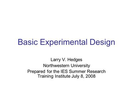 Basic Experimental Design Larry V. Hedges Northwestern University Prepared for the IES Summer Research Training Institute July 8, 2008.