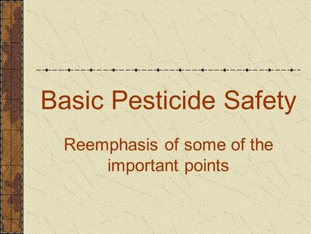 Basic Pesticide Safety Reemphasis of some of the important points.