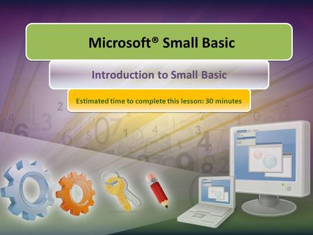 Microsoft® Small Basic Introduction to Small Basic Estimated time to complete this lesson: 30 minutes.