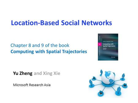 Location-Based Social Networks Yu Zheng and Xing Xie Microsoft Research Asia Chapter 8 and 9 of the book Computing with Spatial Trajectories.