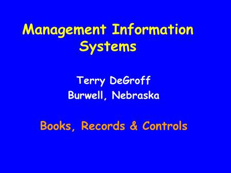 Management Information Systems Terry DeGroff Burwell, Nebraska Books, Records & Controls.
