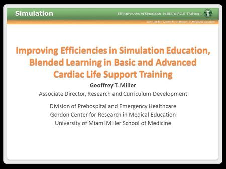 The Gordon Center for Research in Medical Education Effective Uses of Simulation in BLS & ACLS Training Improving Efficiencies in Simulation Education,