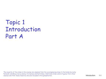 Introduction1-1 Topic 1 Introduction Part A The majority of the slides in this course are adapted from the accompanying slides to the books by Larry Peterson.