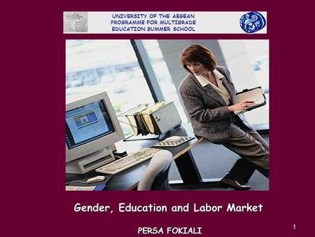 1 Gender, Education and Labor Market PERSA FOKIALI UNIVERSITY OF THE AEGEAN PROGRAMME FOR MULTIGRADE EDUCATION SUMMER SCHOOL.