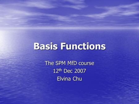 Basis Functions The SPM MfD course 12 th Dec 2007 Elvina Chu.