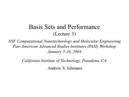 Basis Sets and Performance (Lecture 3) NSF Computational Nanotechnology and Molecular Engineering Pan-American Advanced Studies Institutes (PASI) Workshop.