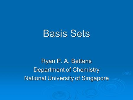 Basis Sets Ryan P. A. Bettens Department of Chemistry National University of Singapore.