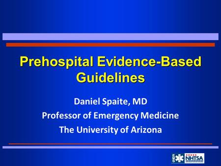 Prehospital Evidence-Based Guidelines Daniel Spaite, MD Professor of Emergency Medicine The University of Arizona.