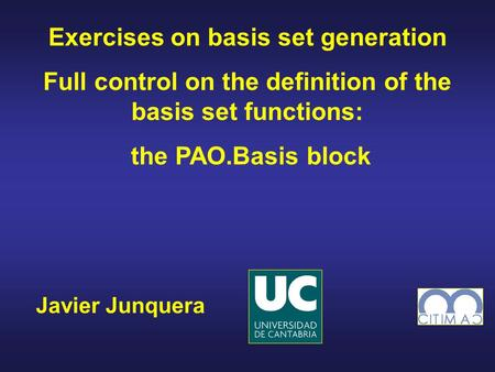Javier Junquera Exercises on basis set generation Full control on the definition of the basis set functions: the PAO.Basis block.