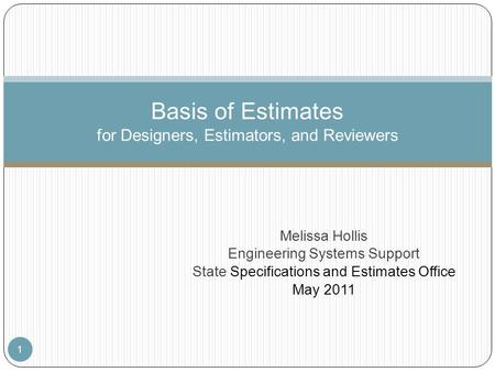 Melissa Hollis Engineering Systems Support State Specifications and Estimates Office May 2011 1 Basis of Estimates for Designers, Estimators, and Reviewers.